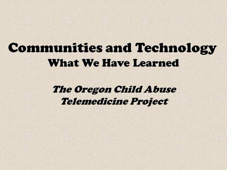 Communities and Technology What We Have Learned The Oregon Child Abuse Telemedicine Project.