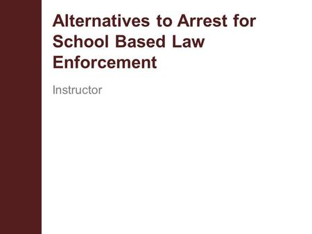 Alternatives to Arrest for School Based Law Enforcement Instructor.