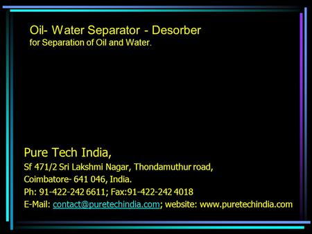 Oil- Water Separator - Desorber for Separation of Oil and Water. Pure Tech India, Sf 471/2 Sri Lakshmi Nagar, Thondamuthur road, Coimbatore- 641 046, India.