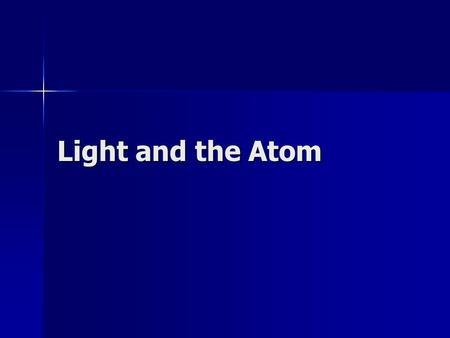 Light and the Atom. Light Much of what we know about the atom has been learned through experiments with light; thus, you need to know some fundamental.