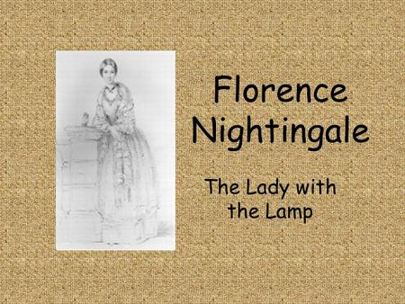 Florence Nightingale The Lady with the Lamp. Childhood She was born in Florence, Italy in 1820 She loved her dolls.