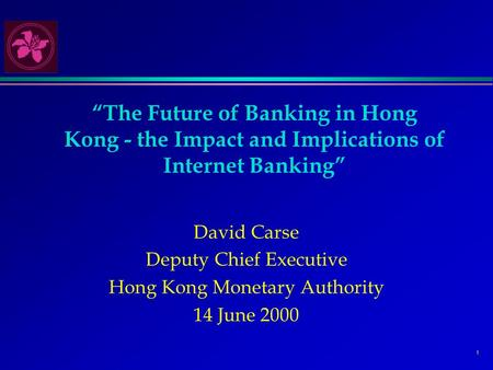 "1 ""The Future of Banking in Hong Kong - the Impact and Implications of Internet Banking"" David Carse Deputy Chief Executive Hong Kong Monetary Authority."