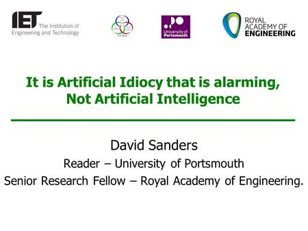 It is Artificial Idiocy that is alarming, Not Artificial Intelligence David Sanders Reader – University of Portsmouth Senior Research Fellow – Royal Academy.