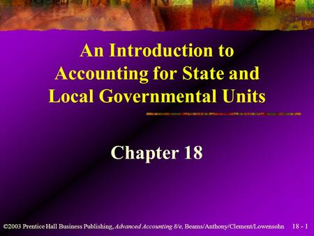 18 - 1 ©2003 Prentice Hall Business Publishing, Advanced Accounting 8/e, Beams/Anthony/Clement/Lowensohn An Introduction to Accounting for State and Local.