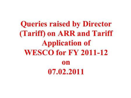 Queries raised by Director (Tariff) on ARR and Tariff Application of WESCO for FY 2011-12 on 07.02.2011.