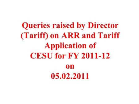 Queries raised by Director (Tariff) on ARR and Tariff Application of CESU for FY 2011-12 on 05.02.2011.