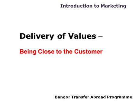 Introduction to Marketing Bangor Transfer Abroad Programme Delivery of Values Delivery of Values – Being Close to the Customer.