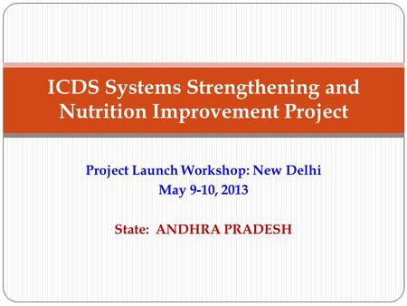 Project Launch Workshop: New Delhi May 9-10, 2013 State: ANDHRA PRADESH ICDS Systems Strengthening and Nutrition Improvement Project.