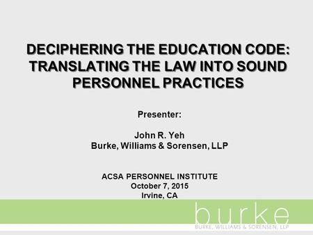 DECIPHERING THE EDUCATION CODE: TRANSLATING THE LAW INTO SOUND PERSONNEL PRACTICES Presenter: John R. Yeh Burke, Williams & Sorensen, LLP ACSA PERSONNEL.