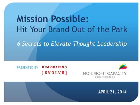 Mission Possible: Hit Your Brand Out of the Park APRIL 21, 2014 PRESENTED BY 6 Secrets to Elevate Thought Leadership KIM GUARINO.