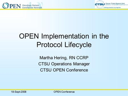 18-Sept-2008OPEN Conference OPEN Implementation in the Protocol Lifecycle Martha Hering, RN CCRP CTSU Operations Manager CTSU OPEN Conference.
