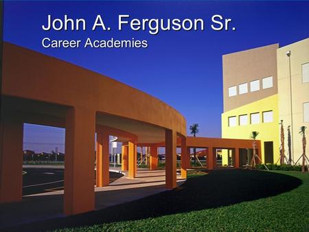 John A. Ferguson Sr. Career Academies. So what is an Academy anyway? Academies are small learning communities within a school that draw on the interests.