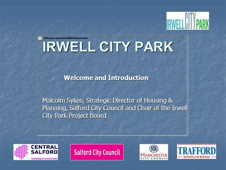 IRWELL CITY PARK Welcome and Introduction Welcome and Introduction Malcolm Sykes, Strategic Director of Housing & Planning, Salford City Council and Chair.