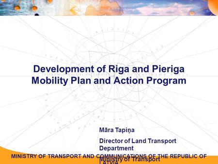 MINISTRY OF TRANSPORT AND COMMUNICATIONS OF THE REPUBLIC OF LATVIA Development of Riga and Pieriga Mobility Plan and Action Program Māra Tapiņa Director.