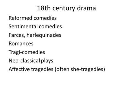18th century drama Reformed comedies Sentimental comedies Farces, harlequinades Romances Tragi-comedies Neo-classical plays Affective tragedies (often.