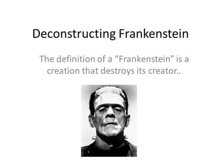 "Deconstructing Frankenstein The definition of a ""Frankenstein"" is a creation that destroys its creator.."