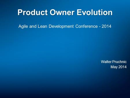 Product Owner Evolution Agile and Lean Development Conference - 2014 Walter Pruchnic May 2014.