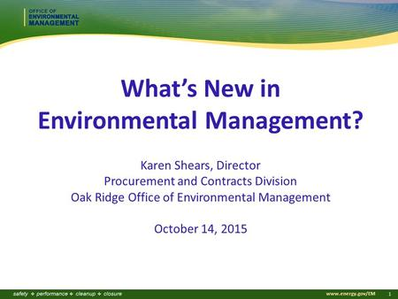 Www.energy.gov/EM 1 What's New in Environmental Management? Karen Shears, Director Procurement and Contracts Division Oak Ridge Office of Environmental.