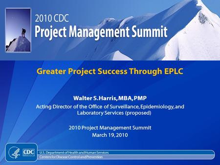 Walter S. Harris, MBA, PMP Acting Director of the Office of Surveillance, Epidemiology, and Laboratory Services (proposed) 2010 Project Management Summit.