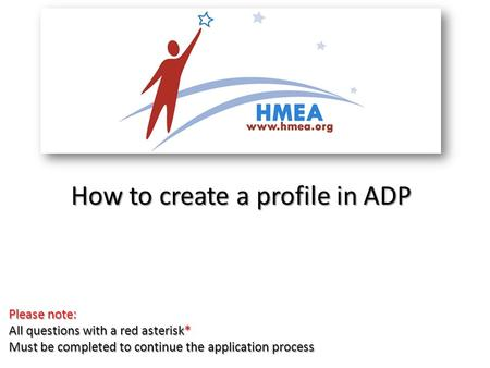 How to create a profile in ADP Please note: All questions with a red asterisk* Must be completed to continue the application process.