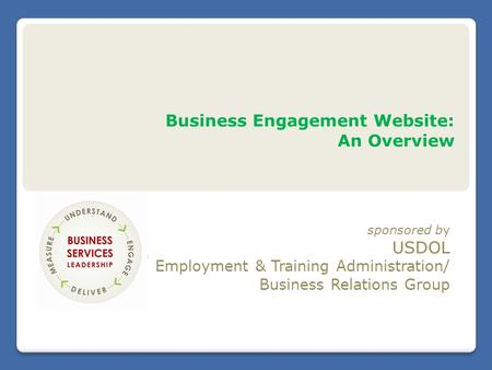 Business Engagement Website: An Overview sponsored by USDOL Employment & Training Administration/ Business Relations Group.
