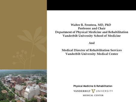 Walter R. Frontera, MD, PhD Professor and Chair Department of Physical Medicine and Rehabilitation Vanderbilt University School of Medicine And Medical.