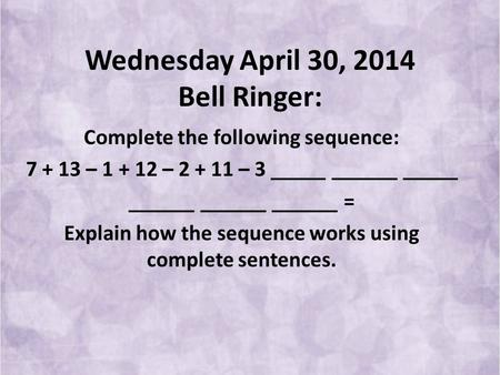 Wednesday April 30, 2014 Bell Ringer: Complete the following sequence: 7 + 13 – 1 + 12 – 2 + 11 – 3 _____ ______ _____ ______ ______ ______ = Explain how.