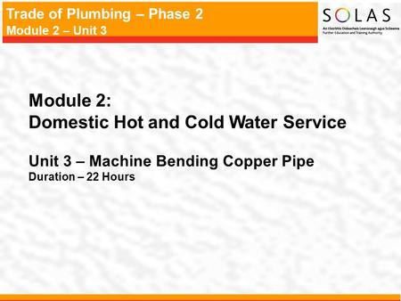 Trade of Plumbing – Phase 2 Module 2 – Unit 3 Module 2: Domestic Hot and Cold Water Service Unit 3 – Machine Bending Copper Pipe Duration – 22 Hours.
