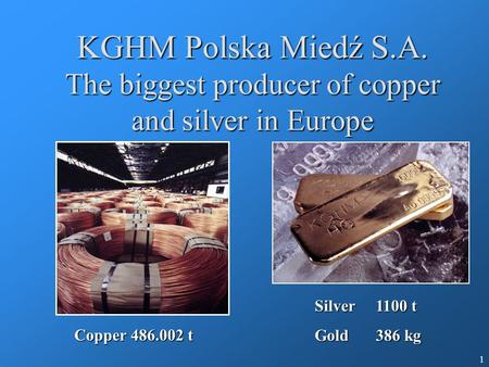 1 KGHM Polska Miedź S.A. The biggest producer of copper and silver in Europe Copper 486.002 t Silver 1100 t Gold 386 kg.