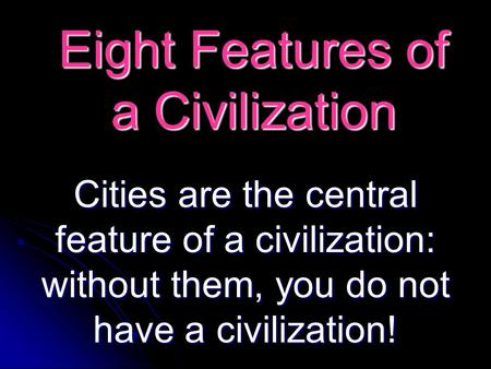 Eight Features of a Civilization Cities are the central feature of a civilization: without them, you do not have a civilization!