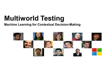 Multiworld Testing Machine Learning for Contextual Decision-Making.