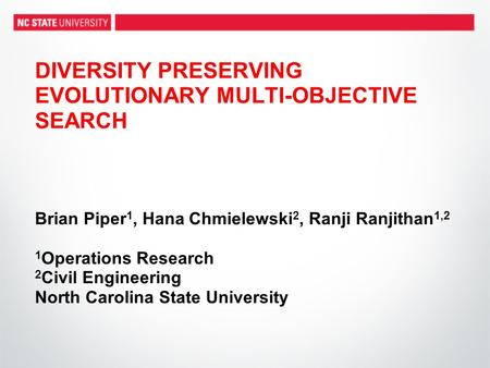 DIVERSITY PRESERVING EVOLUTIONARY MULTI-OBJECTIVE SEARCH Brian Piper1, Hana Chmielewski2, Ranji Ranjithan1,2 1Operations Research 2Civil Engineering.