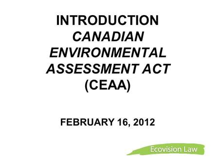 INTRODUCTION CANADIAN ENVIRONMENTAL ASSESSMENT ACT (CEAA) FEBRUARY 16, 2012.