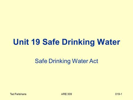 ARE 309Ted Feitshans019-1 Unit 19 Safe Drinking Water Safe Drinking Water Act.