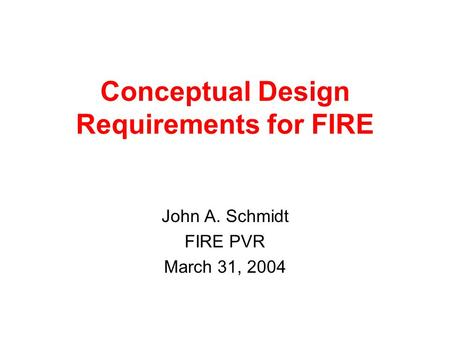 Conceptual Design Requirements for FIRE John A. Schmidt FIRE PVR March 31, 2004.