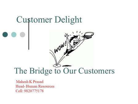 Customer Delight The Bridge to Our Customers Mahesh K Prasad Head- Human Resources Cell: 9820775178.