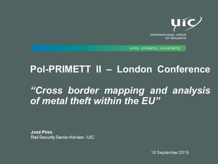 "Pol-PRIMETT II – London Conference ""Cross border mapping and analysis of metal theft within the EU"" José Pires Rail Security Senior Advisor - UIC 16 September."
