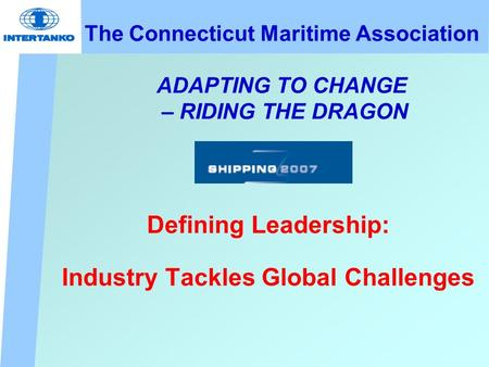 The Connecticut Maritime Association ADAPTING TO CHANGE – RIDING THE DRAGON Defining Leadership: Industry Tackles Global Challenges.
