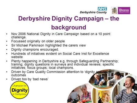 Derbyshire Dignity Campaign – the background Nov 2006 National Dignity in Care Campaign based on a 10 point challenge. Focussed originally on older people.