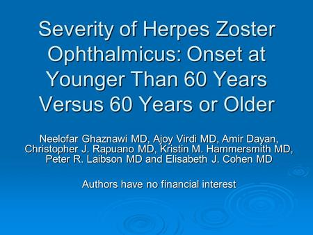 Severity of Herpes Zoster Ophthalmicus: Onset at Younger Than 60 Years Versus 60 Years or Older Neelofar Ghaznawi MD, Ajoy Virdi MD, Amir Dayan, Christopher.