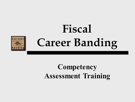 Fiscal Career Banding Competency Assessment Training.