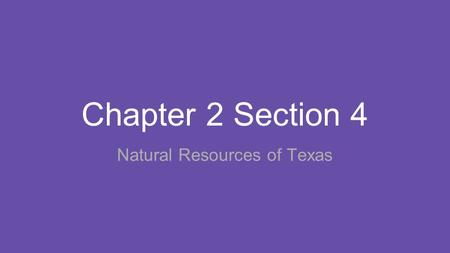 Chapter 2 Section 4 Natural Resources of Texas. Main Ideas 1. Texas has many valuable agricultural and energy resources. 2. Texans use natural resources.