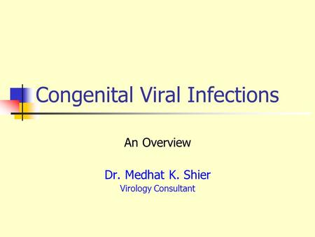 Congenital Viral Infections An Overview Dr. Medhat K. Shier Virology Consultant.