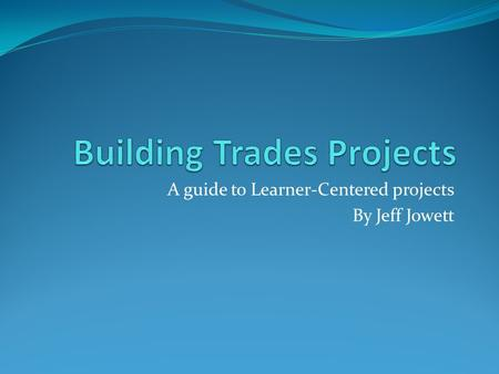 A guide to Learner-Centered projects By Jeff Jowett.