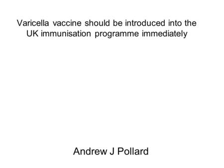 Varicella vaccine should be introduced into the UK immunisation programme immediately Andrew J Pollard.