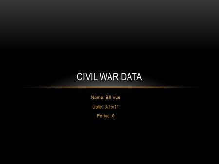 Name: Bill Vue Date: 3/15/11 Period: 6 CIVIL WAR DATA.