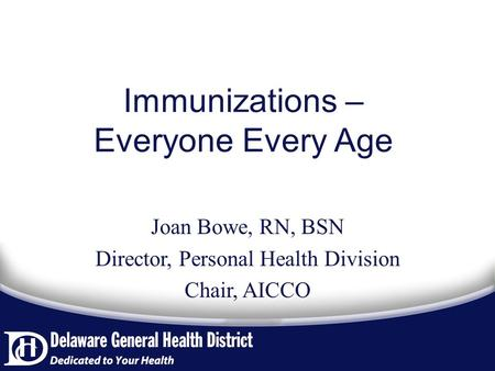 Immunizations – Everyone Every Age Joan Bowe, RN, BSN Director, Personal Health Division Chair, AICCO.