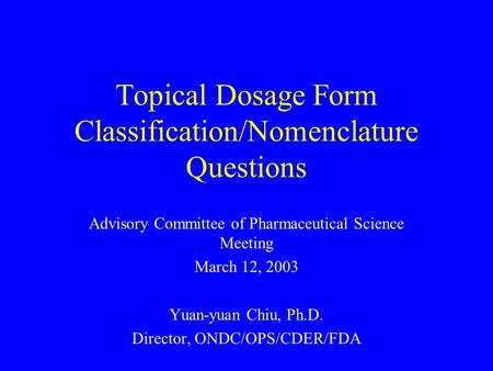 Topical Dosage Form Classification/Nomenclature Questions Advisory Committee of Pharmaceutical Science Meeting March 12, 2003 Yuan-yuan Chiu, Ph.D. Director,
