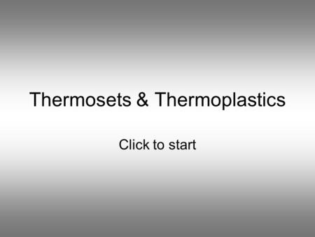 Thermosets & Thermoplastics Click to start Question 1 The raw material used to make plastics is... WaterGlass SandOil.