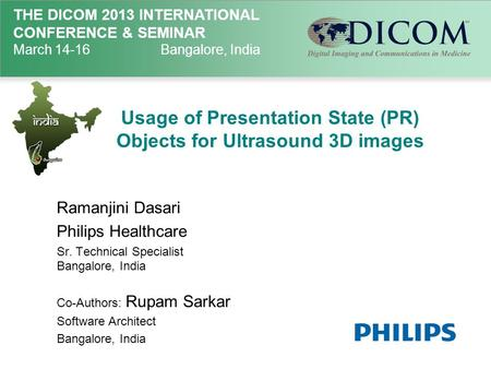 THE DICOM 2013 INTERNATIONAL CONFERENCE & SEMINAR March 14-16Bangalore, India Usage of Presentation State (PR) Objects for Ultrasound 3D images Ramanjini.